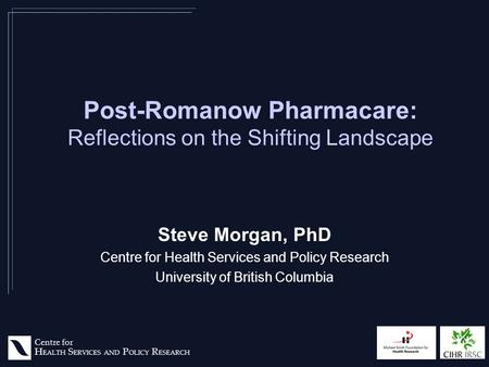 Centre for H EALTH S ERVICES AND P OLICY R ESEARCH Post-Romanow Pharmacare: Reflections on the Shifting Landscape Steve Morgan, PhD Centre for Health Services.