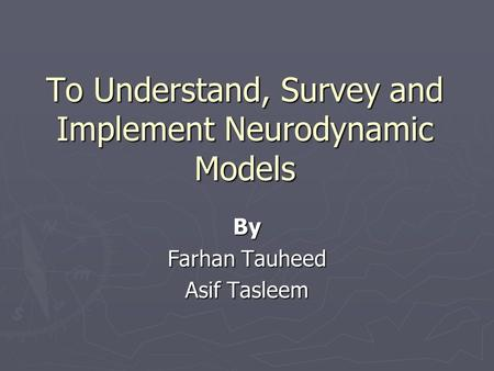 To Understand, Survey and Implement Neurodynamic Models By Farhan Tauheed Asif Tasleem.