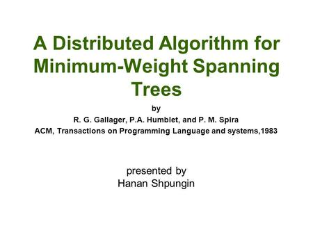 A Distributed Algorithm for Minimum-Weight Spanning Trees by R. G. Gallager, P.A. Humblet, and P. M. Spira ACM, Transactions on Programming Language and.