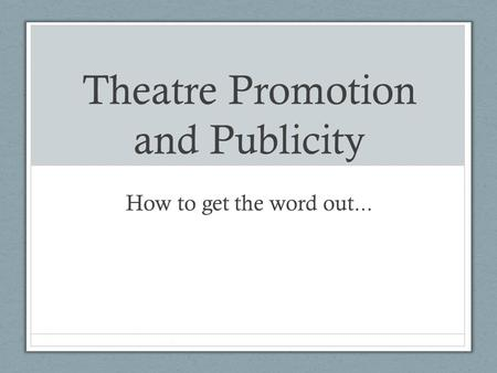 Theatre Promotion and Publicity How to get the word out...