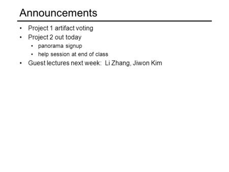 Announcements Project 1 artifact voting Project 2 out today panorama signup help session at end of class Guest lectures next week: Li Zhang, Jiwon Kim.