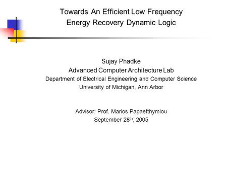 Towards An Efficient Low Frequency Energy Recovery Dynamic Logic Sujay Phadke Advanced Computer Architecture Lab Department of Electrical Engineering and.