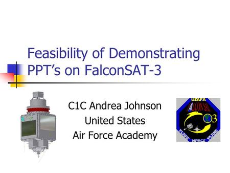Feasibility of Demonstrating PPT's on FalconSAT-3 C1C Andrea Johnson United States Air Force Academy.