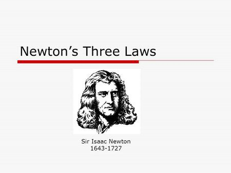 Newton's Three Laws Sir Isaac Newton 1643-1727. Introduction  Newton's 3 laws define some of the most fundamental things in physics including: Why things.