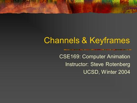 Channels & Keyframes CSE169: Computer Animation Instructor: Steve Rotenberg UCSD, Winter 2004.