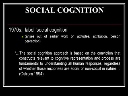 SOCIAL COGNITION 1970s, label 'social cognition' (arises out of earlier work on attitudes, attribution, person perception) '…The social cognition approach.