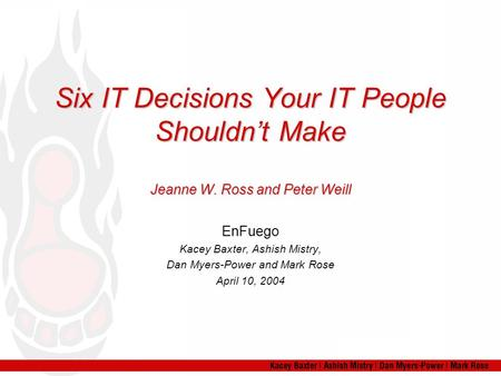 Six IT Decisions Your IT People Shouldn't Make Jeanne W. Ross and Peter Weill EnFuego Kacey Baxter, Ashish Mistry, Dan Myers-Power and Mark Rose April.