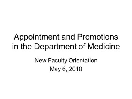 Appointment and Promotions in the Department of Medicine New Faculty Orientation May 6, 2010.