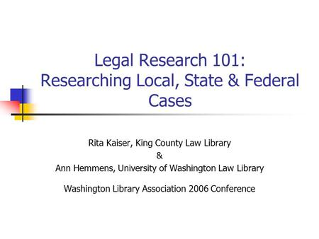 Legal Research 101: Researching Local, State & Federal Cases Rita Kaiser, King County Law Library & Ann Hemmens, University of Washington Law Library Washington.