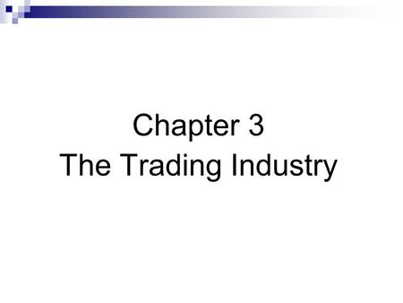 Chapter 3 The Trading Industry. Terminology  Agency vs. proprietary traders (trading) Brokers are agency traders  Long vs. short positions Short covering.