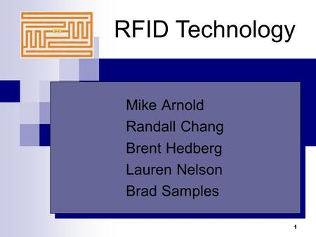 1 RFID Technology Mike Arnold Randall Chang Brent Hedberg Lauren Nelson Brad Samples Mike Arnold Randall Chang Brent Hedberg Lauren Nelson Brad Samples.