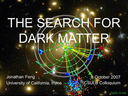 8 Oct 07Feng 1 THE SEARCH FOR DARK MATTER Jonathan Feng University of California, Irvine 8 October 2007 CSULB Colloquium Graphic: N. Graf.