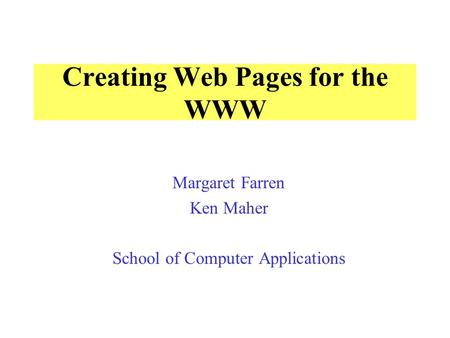 Creating Web Pages for the WWW Margaret Farren Ken Maher School of Computer Applications.