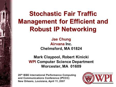 Stochastic Fair Traffic Management for Efficient and Robust IP Networking Jae Chung Airvana Inc. Chelmsford, MA 01824 Mark Claypool, Robert Kinicki WPI.