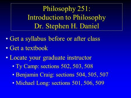 Philosophy 251: Introduction to Philosophy Dr. Stephen H. Daniel Get a syllabus before or after class Get a textbook Locate your graduate instructor Ty.