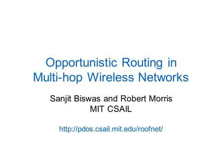 Opportunistic Routing in Multi-hop Wireless Networks Sanjit Biswas and Robert Morris MIT CSAIL