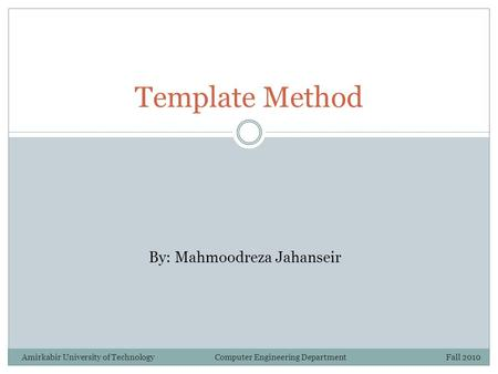 Template Method By: Mahmoodreza Jahanseir Amirkabir University of Technology Computer Engineering Department Fall 2010.