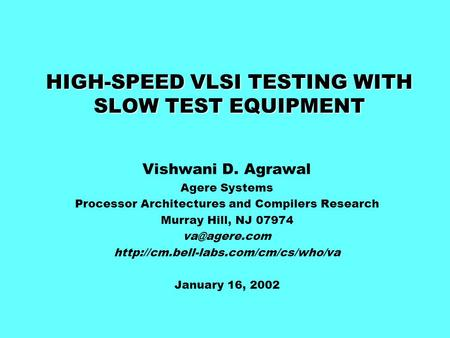 HIGH-SPEED VLSI TESTING WITH SLOW TEST EQUIPMENT Vishwani D. Agrawal Agere Systems Processor Architectures and Compilers Research Murray Hill, NJ 07974.