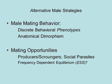 Alternative Male Strategies Male Mating Behavior: Discrete Behavioral Phenotypes Anatomical Dimorphism Mating Opportunities Producers/Scroungers; Social.