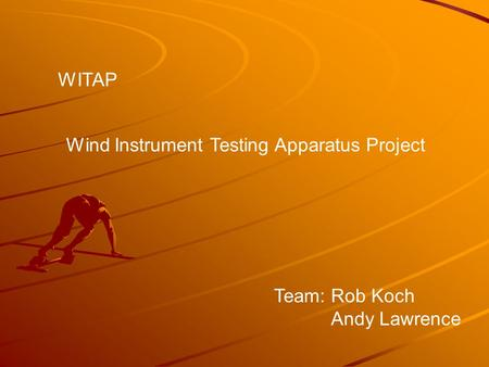 Wind Instrument Testing Apparatus Project WITAP Team: Rob Koch Andy Lawrence.