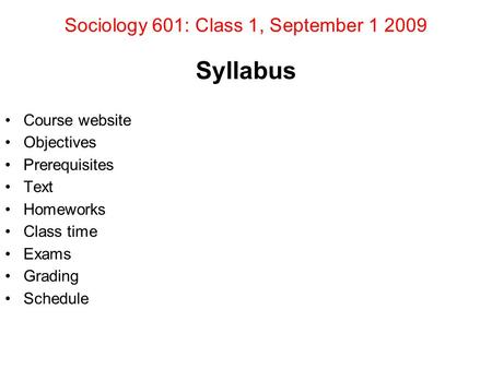 Sociology 601: Class 1, September 1 2009 Syllabus Course website Objectives Prerequisites Text Homeworks Class time Exams Grading Schedule.