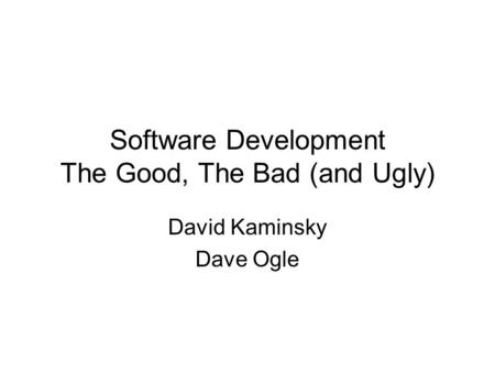 Software Development The Good, The Bad (and Ugly) David Kaminsky Dave Ogle.