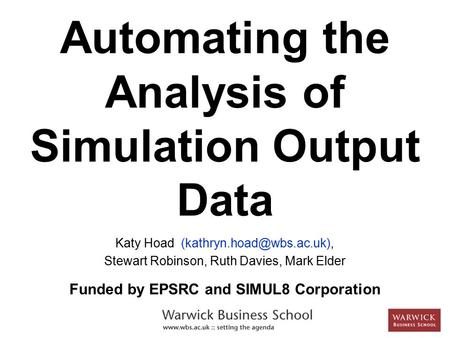 Automating the Analysis of Simulation Output Data Katy Hoad Stewart Robinson, Ruth Davies, Mark Elder Funded by EPSRC and SIMUL8.