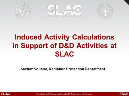 Induced Activity Calculations in Support of D&D Activities at SLAC Joachim Vollaire, Radiation Protection Department.