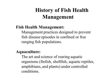 History of Fish Health Management Fish Health Management: Management practices designed to prevent fish disease episodes in confined or free ranging fish.