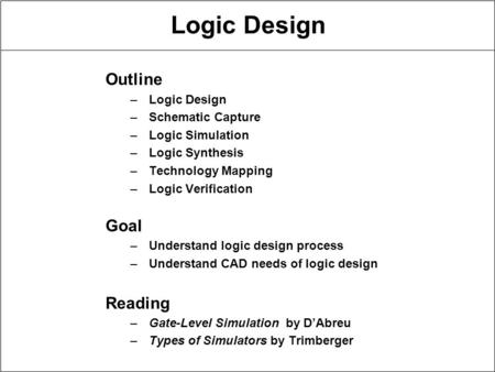 Logic Design Outline –Logic Design –Schematic Capture –Logic Simulation –Logic Synthesis –Technology Mapping –Logic Verification Goal –Understand logic.