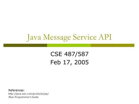Java Message Service API CSE 487/587 Feb 17, 2005 References:  JRun Programmer's Guide.