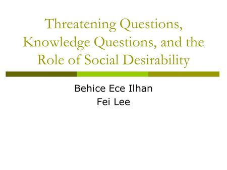Threatening Questions, Knowledge Questions, and the Role of Social Desirability Behice Ece Ilhan Fei Lee.