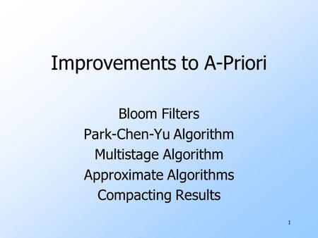 1 Improvements to A-Priori Bloom Filters Park-Chen-Yu Algorithm Multistage Algorithm Approximate Algorithms Compacting Results.