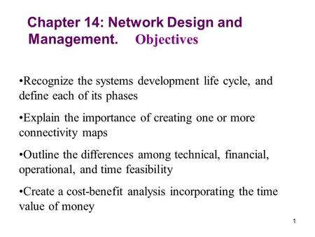 1 Chapter 14: Network Design and Management. Objectives Recognize the systems development life cycle, and define each of its phases Explain the importance.