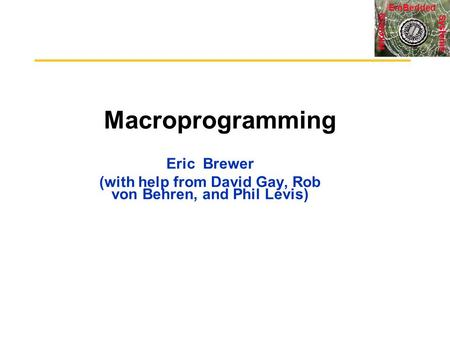 Systems Wireless EmBedded Macroprogramming Eric Brewer (with help from David Gay, Rob von Behren, and Phil Levis)