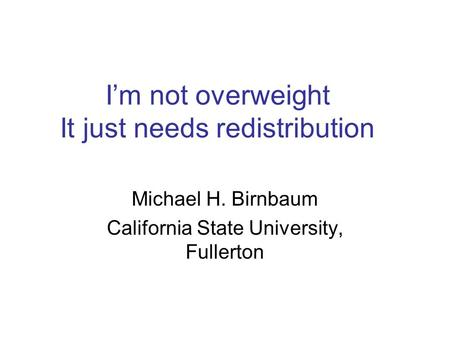 I'm not overweight It just needs redistribution Michael H. Birnbaum California State University, Fullerton.