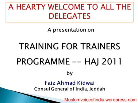 A HEARTY WELCOME TO ALL THE DELEGATES A presentation on TRAINING FOR TRAINERS PROGRAMME -- HAJ 2011 by Faiz Ahmad Kidwai Consul General of <strong>India</strong>, Jeddah.
