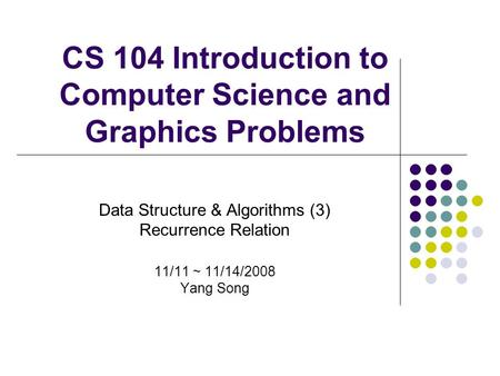 CS 104 Introduction to Computer Science and Graphics Problems Data Structure & Algorithms (3) Recurrence Relation 11/11 ~ 11/14/2008 Yang Song.