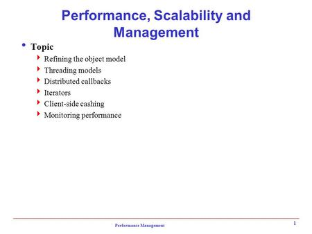 Performance Management 1 Performance, Scalability and Management  Topic  Refining the object model  Threading models  Distributed callbacks  Iterators.
