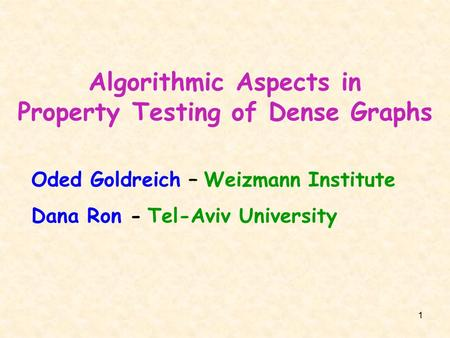 1 Algorithmic Aspects in Property Testing of Dense Graphs Oded Goldreich – Weizmann Institute Dana Ron - Tel-Aviv University.
