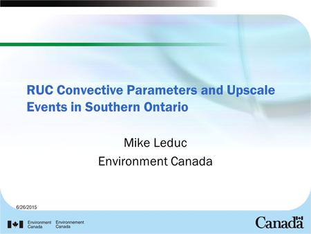 6/26/2015 RUC Convective Parameters and Upscale Events in Southern Ontario Mike Leduc Environment Canada.
