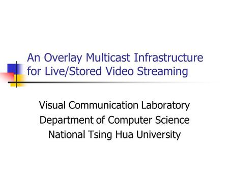 An Overlay Multicast Infrastructure for Live/Stored Video Streaming Visual Communication Laboratory Department of Computer Science National Tsing Hua University.