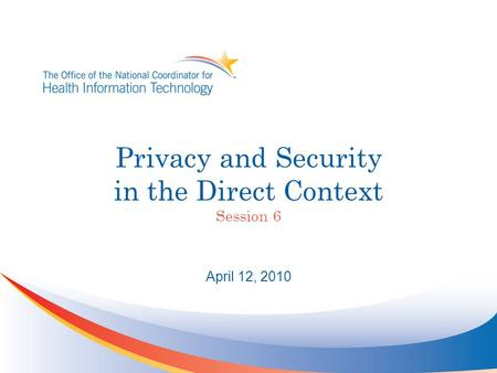 Privacy and Security in the Direct Context Session 6 April 12, 2010.