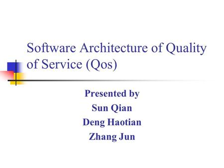Software Architecture of Quality of Service (Qos) Presented by Sun Qian Deng Haotian Zhang Jun.
