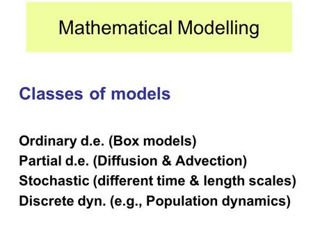 Mathematical Modelling Classes of models Ordinary d.e. (Box models) Partial d.e. (Diffusion & Advection) Stochastic (different time & length scales) Discrete.