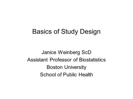 Basics of Study Design Janice Weinberg ScD Assistant Professor of Biostatistics Boston University School of Public Health.