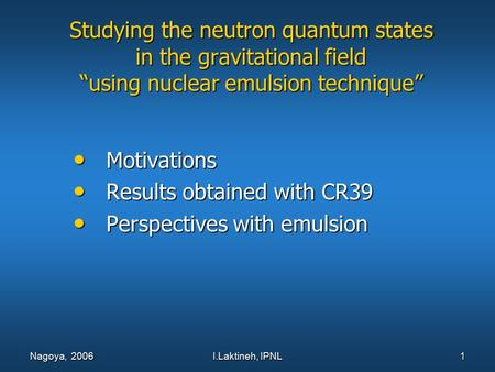 "I.Laktineh, IPNL 1 Nagoya, 2006 Studying the neutron quantum states in the gravitational field ""using nuclear emulsion technique"" Motivations Motivations."