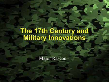 Slide 1 The 17th Century and Military Innovations Major Rascon.
