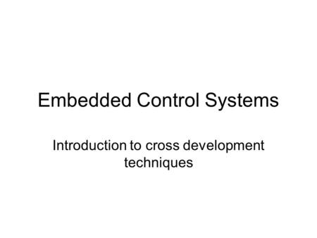 Embedded Control Systems Introduction to cross development techniques.