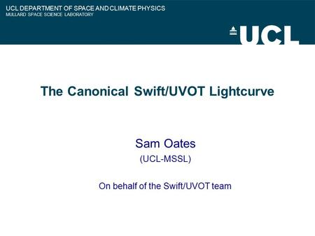 The Canonical Swift/UVOT Lightcurve Sam Oates (UCL-MSSL) On behalf of the Swift/UVOT team UCL DEPARTMENT OF SPACE AND CLIMATE PHYSICS MULLARD SPACE SCIENCE.